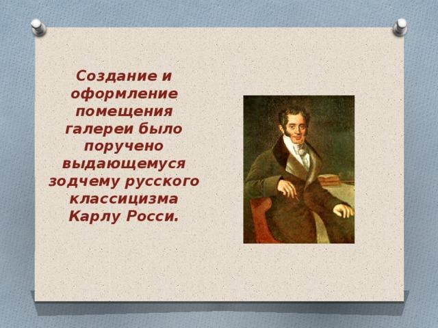 Создание и оформление помещения галереи было поручено выдающемуся зодчему русского классицизма Карлу Росси.
