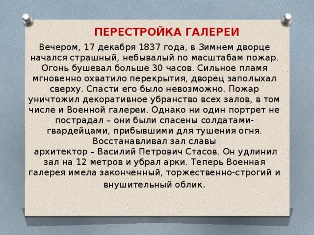 ПЕРЕСТРОЙКА ГАЛЕРЕИ Вечером, 17 декабря 1837 года, в Зимнем дворце начался страшный, небывалый по масштабам пожар. Огонь бушевал больше 30 часов. Сильное пламя мгновенно охватило перекрытия, дворец заполыхал сверху. Спасти его было невозможно. Пожар уничтожил декоративное убранство всех залов, в том числе и Военной галереи. Однако ни один портрет не пострадал – они были спасены солдатами-гвардейцами, прибывшими для тушения огня. Восстанавливал зал славы  архитектор – Василий Петрович Стасов. Он удлинил зал на 12 метров и убрал арки. Теперь Военная галерея имела законченный, торжественно-строгий и внушительный облик .