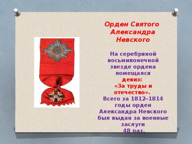 Орден Святого Александра Невского На серебряной восьмиконечной звезде ордена помещался девиз: «За труды и отечество». Всего за 1812–1814 годы орден Александра Невского был выдан за военные заслуги  48 раз.