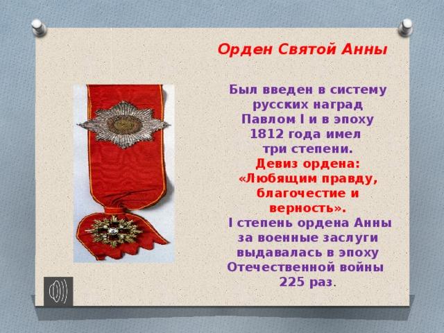Орден Святой Анны Был введен в систему русских наград Павлом I и в эпоху 1812 года имел три степени.  Девиз ордена: «Любящим правду, благочестие и верность».  I степень ордена Анны за военные заслуги выдавалась в эпоху Отечественной войны 225 раз .