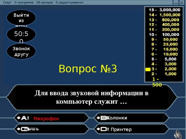Выйти из игры 50:50 Звонок другу Вопрос №3 1 - 500 Для ввода звуковой информации в компьютер служит … Колонки  Микрофон  Мышь  Принтер
