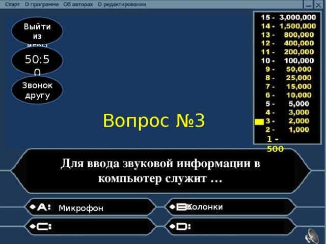 Выйти из игры 50:50 Звонок другу Вопрос №3 1 - 500 Для ввода звуковой информации в компьютер служит … Колонки  Микрофон