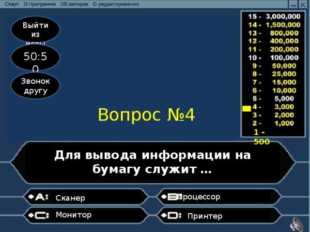 Выйти из игры 50:50 Звонок другу Вопрос №4 1 - 500 Для вывода информации на бумагу служит … Процессор  Сканер Монитор Принтер