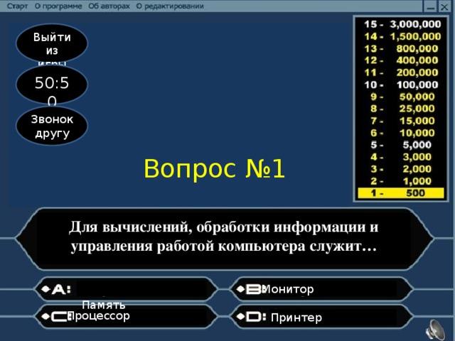Выйти из игры 50:50 Звонок другу Вопрос №1 Для вычислений, обработки информации и управления работой компьютера служит… Монитор   Память  Процессор Принтер