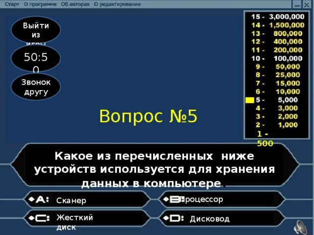 Выйти из игры 50:50 Звонок другу Вопрос №5 1 - 500 Какое из перечисленных ниже устройств используется для хранения данных в компьютере ? Процессор  Сканер  Жесткий диск   Дисковод