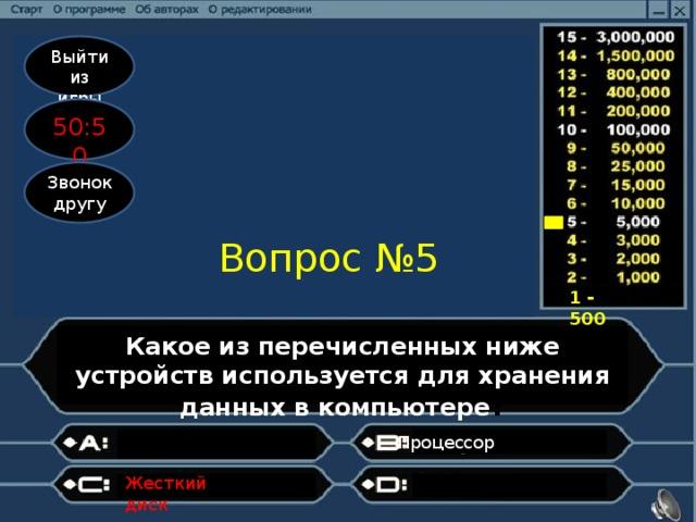 Выйти из игры 50:50 Звонок другу Вопрос №5 1 - 500 Какое из перечисленных ниже устройств используется для хранения данных в компьютере ? Процессор  Жесткий диск