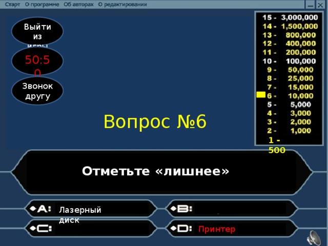 Выйти из игры 50:50 Звонок другу Вопрос №6 1 - 500 Отметьте «лишнее» ? Лазерный диск Принтер