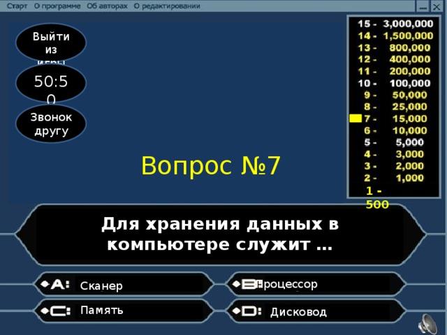 Выйти из игры 50:50 Звонок другу Вопрос №7 1 - 500 Для хранения данных в компьютере служит … Процессор  Сканер  Память  Дисковод