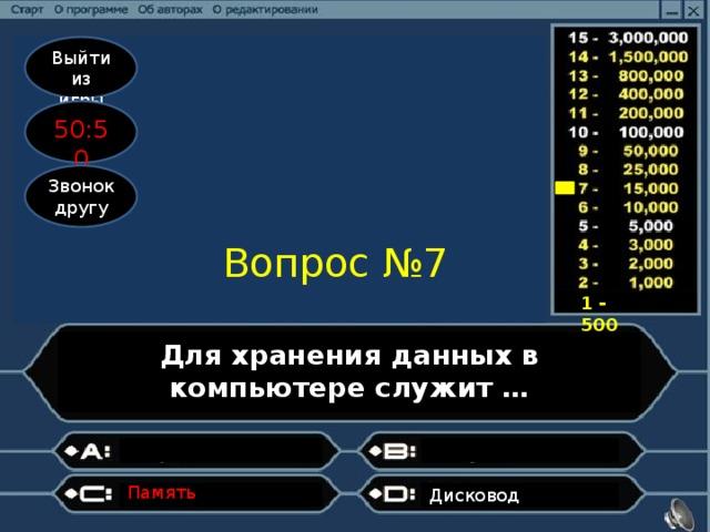 Выйти из игры 50:50 Звонок другу Вопрос №7 1 - 500 Для хранения данных в компьютере служит … Память   Дисковод