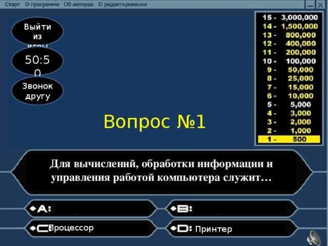 Выйти из игры 50:50 Звонок другу Вопрос №1 Для вычислений, обработки информации и управления работой компьютера служит… Процессор Принтер