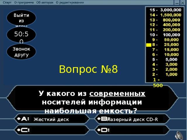 Выйти из игры 50:50 Звонок другу Вопрос №8 1 - 500 У какого из современных носителей информации наибольшая емкость? Лазерный диск CD-R Жесткий диск