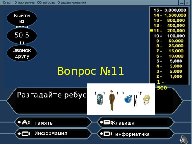 Выйти из игры 50:50 Звонок другу Вопрос №11 1 - 500 Разгадайте ребус память Клавиша Информация информатика