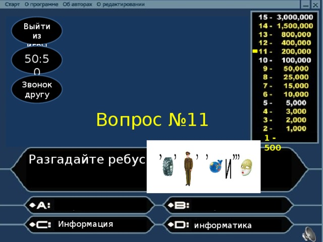 Выйти из игры 50:50 Звонок другу Вопрос №11 1 - 500 Разгадайте ребус Информация информатика