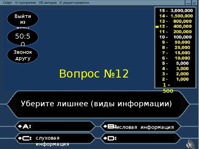 Выйти из игры 50:50 Звонок другу Вопрос №12 1 - 500 Уберите лишнее (виды информации) числовая информация слуховая информация