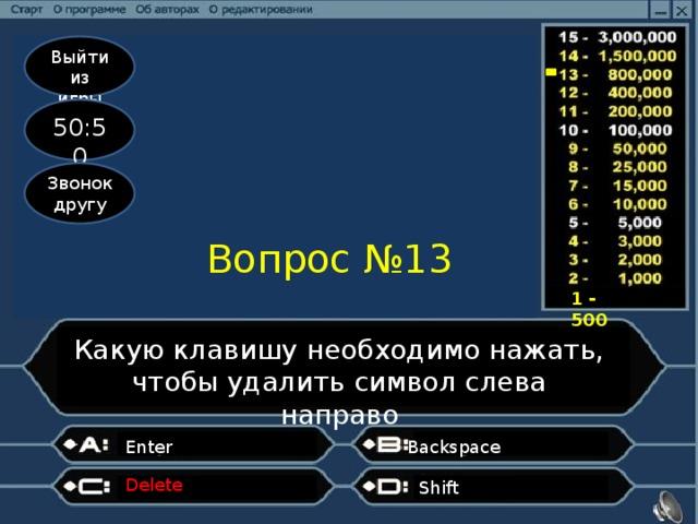 Выйти из игры 50:50 Звонок другу Вопрос №13 1 - 500 Какую клавишу необходимо нажать, чтобы удалить символ слева направо Enter Backspace Delete Shift