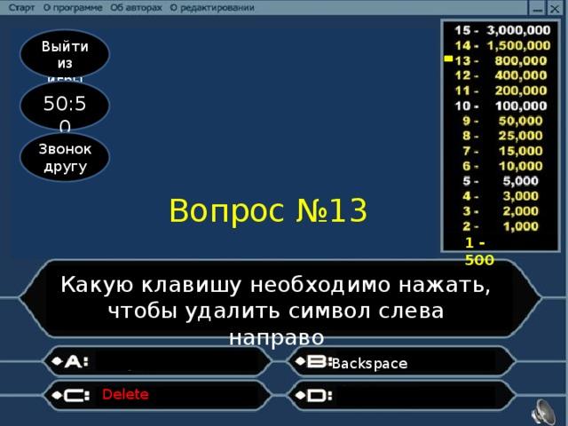Выйти из игры 50:50 Звонок другу Вопрос №13 1 - 500 Какую клавишу необходимо нажать, чтобы удалить символ слева направо Backspace Delete