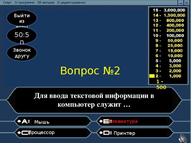 Выйти из игры 50:50 Звонок другу Вопрос №2 1 - 500 Для ввода текстовой информации в компьютер служит … Клавиатура   Мышь Процессор Принтер