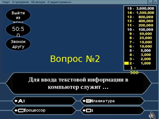 Выйти из игры 50:50 Звонок другу Вопрос №2 1 - 500 Для ввода текстовой информации в компьютер служит … Клавиатура  Процессор