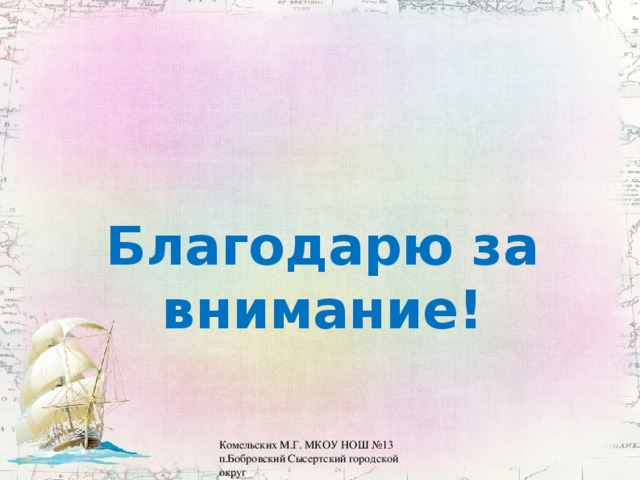Благодарю за внимание! Комельских М.Г. МКОУ НОШ №13 п.Бобровский Сысертский городской округ