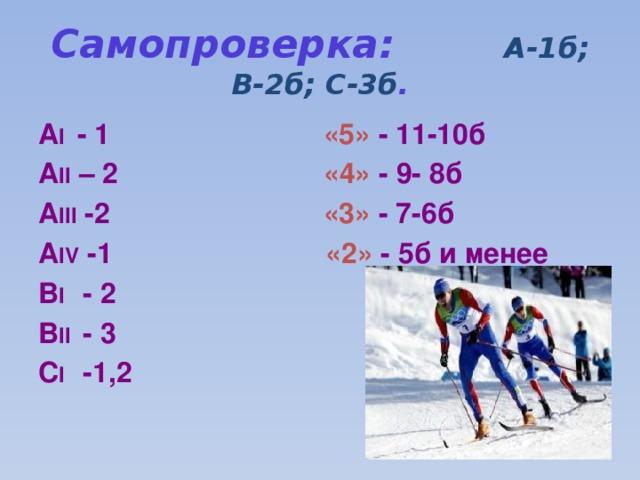Самопроверка: А-1б; В-2б; С-3б . А I - 1 «5» - 11-10б А II – 2 «4» - 9- 8б А III -2 «3» - 7-6б А IV -1 «2» - 5б и менее В I - 2 В II - 3 С I -1,2