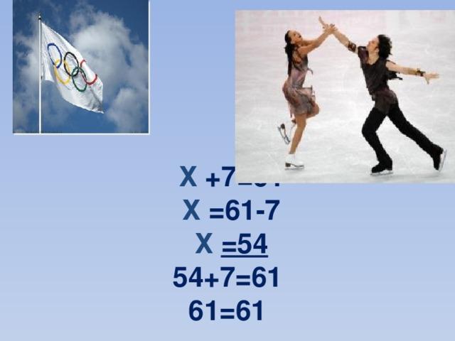 Х +7=61   Х =61-7   Х  =54  54+7=61  61=61