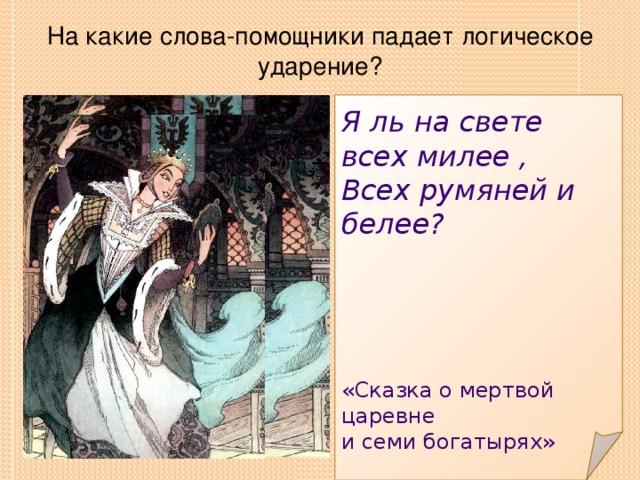 На какие слова-помощники падает логическое ударение? Я ль на свете всех милее , Всех румяней и белее? «Сказка о мертвой царевне и семи богатырях»