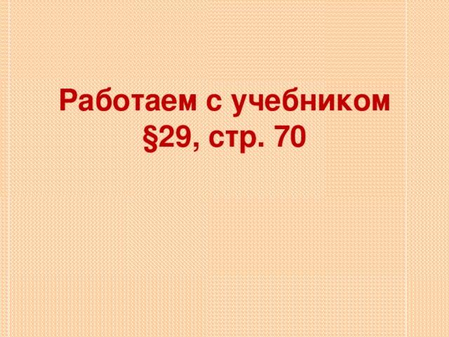 Работаем с учебником  §29, стр. 70