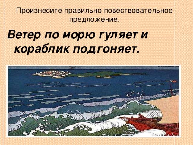 Произнесите правильно повествовательное предложение. Ветер по морю гуляет и кораблик подгоняет.