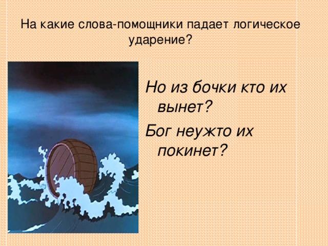 На какие слова-помощники падает логическое ударение? Но из бочки кто их вынет? Бог неужто их покинет?