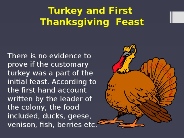 Turkey and First Thanksgiving Feast There is no evidence to prove if the customary turkey was a part of the initial feast. According to the first hand account written by the leader of the colony, the food included, ducks, geese, venison, fish, berries etc.
