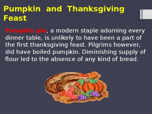 Pumpkin and Thanksgiving Feast Pumpkin pie , a modern staple adorning every dinner table, is unlikely to have been a part of the first thanksgiving feast. Pilgrims however, did have boiled pumpkin. Diminishing supply of flour led to the absence of any kind of bread.