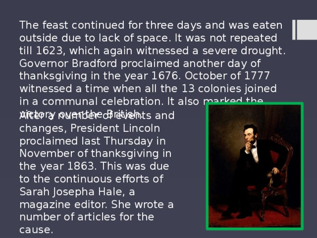 The feast continued for three days and was eaten outside due to lack of space. It was not repeated till 1623, which again witnessed a severe drought. Governor Bradford proclaimed another day of thanksgiving in the year 1676. October of 1777 witnessed a time when all the 13 colonies joined in a communal celebration. It also marked the victory over the British. After a number of events and changes, President Lincoln proclaimed last Thursday in November of thanksgiving in the year 1863. This was due to the continuous efforts of Sarah Josepha Hale, a magazine editor. She wrote a number of articles for the cause.
