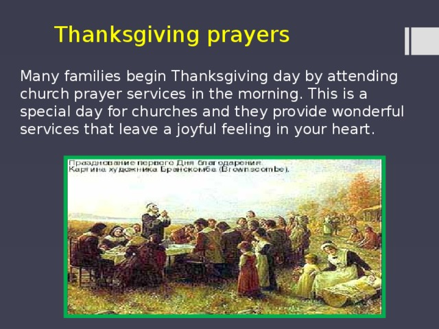 Thanksgiving prayers Many families begin Thanksgiving day by attending church prayer services in the morning. This is a special day for churches and they provide wonderful services that leave a joyful feeling in your heart.