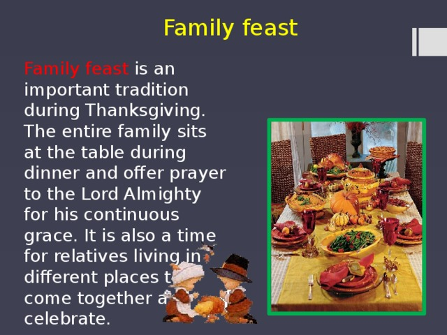 Family feast Family feast is an important tradition during Thanksgiving. The entire family sits at the table during dinner and offer prayer to the Lord Almighty for his continuous grace. It is also a time for relatives living in different places to come together and celebrate.