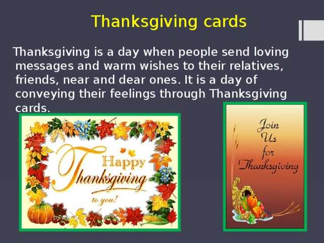 Thanksgiving cards  Thanksgiving is a day when people send loving messages and warm wishes to their relatives, friends, near and dear ones. It is a day of conveying their feelings through Thanksgiving cards.