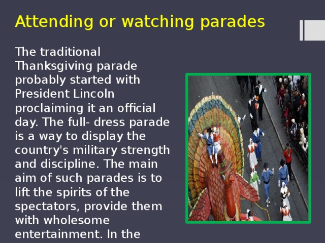 Attending or watching parades The traditional Thanksgiving parade probably started with President Lincoln proclaiming it an official day. The full- dress parade is a way to display the country's military strength and discipline. The main aim of such parades is to lift the spirits of the spectators, provide them with wholesome entertainment. In the present day, parades are accompanied with musical shows and celebrities.