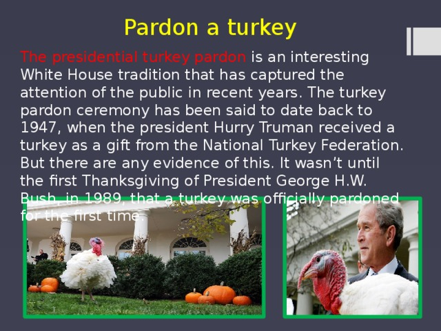 Pardon a turkey The presidential turkey pardon is an interesting White House tradition that has captured the attention of the public in recent years. The turkey pardon ceremony has been said to date back to 1947, when the president Hurry Truman received a turkey as a gift from the National Turkey Federation. But there are any evidence of this. It wasn't until the first Thanksgiving of President George H.W. Bush, in 1989, that a turkey was officially pardoned for the first time.