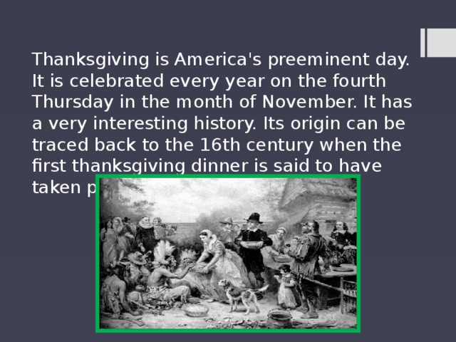 Thanksgiving is America's preeminent day. It is celebrated every year on the fourth Thursday in the month of November. It has a very interesting history. Its origin can be traced back to the 16th century when the first thanksgiving dinner is said to have taken place.