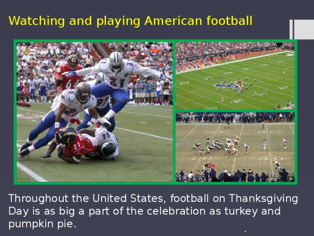 Watching and playing American football Throughout the United States, football on Thanksgiving Day is as big a part of the celebration as turkey and pumpkin pie. .