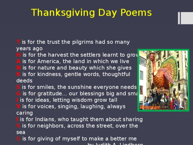 Thanksgiving Day Poems T is for the trust the pilgrims had so many years ago H is for the harvest the settlers learnt to grow A is for America, the land in which we live N is for nature and beauty which she gives K is for kindness, gentle words, thoughtful deeds S is for smiles, the sunshine everyone needs G is for gratitude... our blessings big and small I is for ideas, letting wisdom grow tall V is for voices, singing, laughing, always caring I is for Indians, who taught them about sharing N is for neighbors, across the street, over the sea G is for giving of myself to make a better me by Judith.A. Lindberg