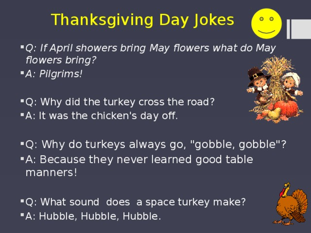 Thanksgiving Day Jokes Q: If April showers bring May flowers what do May flowers bring? A: Pilgrims! Q: Why did the turkey cross the road? A: It was the chicken's day off . Q: Why do turkeys always go,