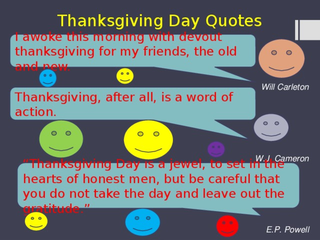 "Thanksgiving Day Quotes I awoke this morning with devout thanksgiving for my friends, the old and new.    Will Carleton    W.J. Cameron    E.P. Powell Thanksgiving, after all, is a word of action. "" Thanksgiving Day is a jewel, to set in the hearts of honest men, but be careful that you do not take the day and leave out the gratitude."""