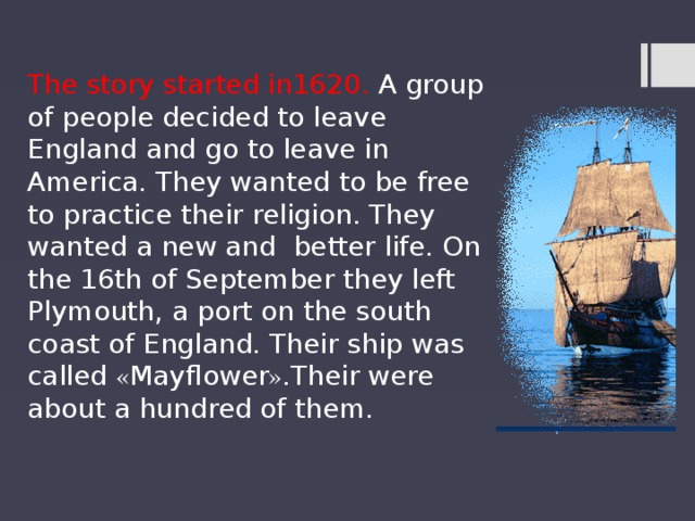 The story started in1620. A group of people decided to leave England and go to leave in America. They wanted to be free to practice their religion. They wanted a new and better life. On the 16th of September they left Plymouth, a port on the south coast of England. Their ship was called « Mayflower » .Their were about a hundred of them.