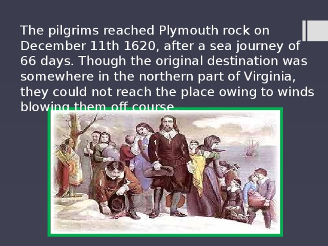 The pilgrims reached Plymouth rock on December 11th 1620, after a sea journey of 66 days. Though the original destination was somewhere in the northern part of Virginia, they could not reach the place owing to winds blowing them off course.