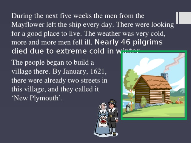 During the next five weeks the men from the Mayflower left the ship every day. There were looking for a good place to live. The weather was very cold, more and more men fell ill. Nearly 46 pilgrims died due to extreme cold in winter. The people began to build a village there.  By January, 1621, there were already two streets in this village, and they called it 'New Plymouth'.