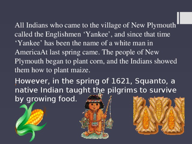 All Indians who came to the village of New Plymouth called the Englishmen 'Yankee', and since that time 'Yankee' has been the name of a white man in AmericaAt last spring came. The people of New Plymouth began to plant corn, and the Indians showed them how to plant maize. . However, in the spring of 1621, Squanto, a native Indian taught the pilgrims to survive by growing food.