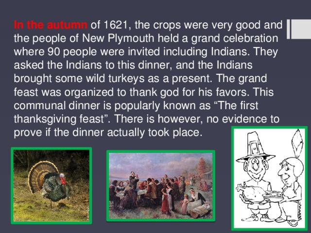"In the autumn of 1621, the crops were very good and the people of New Plymouth held a grand celebration where 90 people were invited including Indians. They asked the Indians to this dinner, and the Indians brought some wild turkeys as a present. The grand feast was organized to thank god for his favors. This communal dinner is popularly known as ""The first thanksgiving feast"". There is however, no evidence to prove if the dinner actually took place."