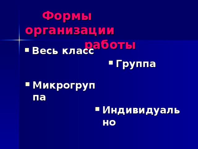 Формы организации  работы  Группа Весь класс Микрогруппа