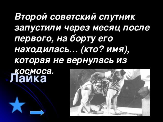 Второй советский спутник запустили через месяц после первого, на борту его находилась… (кто? имя), которая не вернулась из космоса.  Лайка