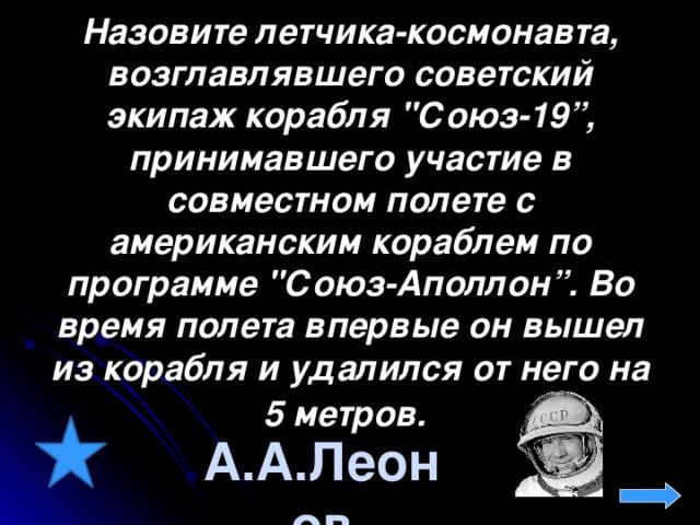 Назовите летчика-космонавта, возглавлявшего советский экипаж корабля